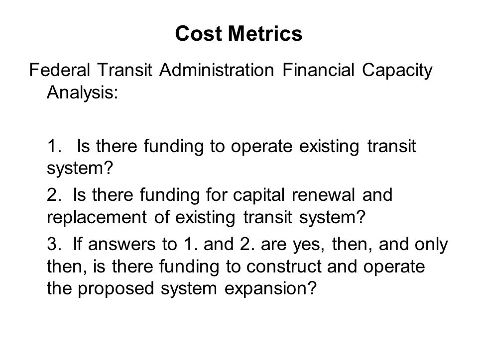 Cost Metrics Federal Transit Administration Financial Capacity Analysis: 1.Is there funding to operate existing transit system? 2. Is there funding fo