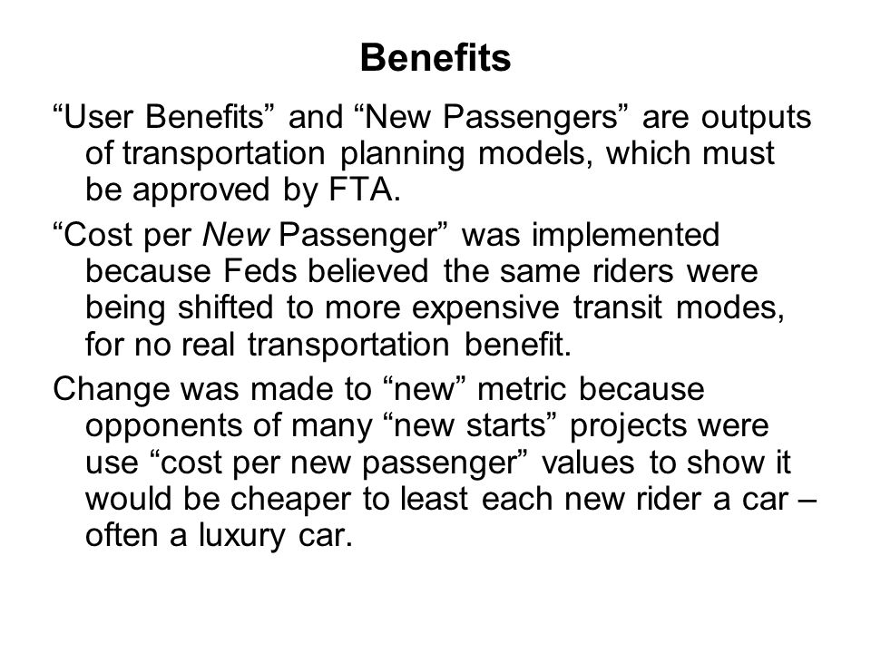 "Benefits ""User Benefits"" and ""New Passengers"" are outputs of transportation planning models, which must be approved by FTA. ""Cost per New Passenger"" w"