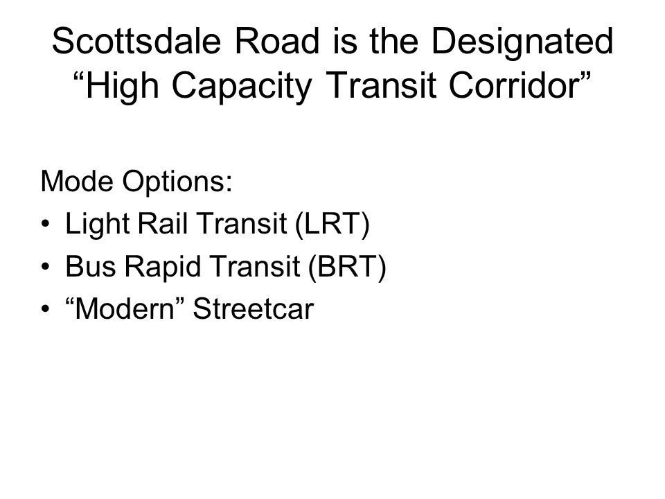 What Would Guideway Transit Mean for Scottsdale Road Potential LRT/BRT Impacts: Conversion of traffic lanes for exclusive light rail use Reallocations of traffic signal cycle time to transit Elimination of left turn lanes at some intersections, conversion of two-laners back to one-laners at others
