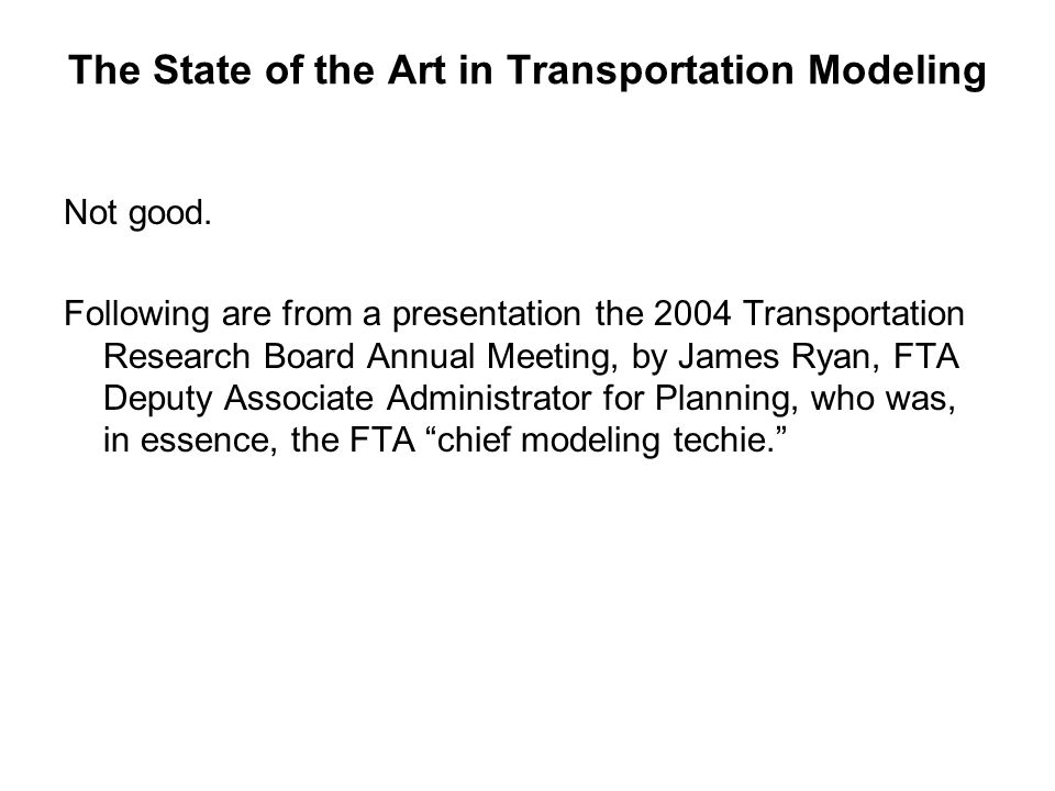The State of the Art in Transportation Modeling Not good. Following are from a presentation the 2004 Transportation Research Board Annual Meeting, by