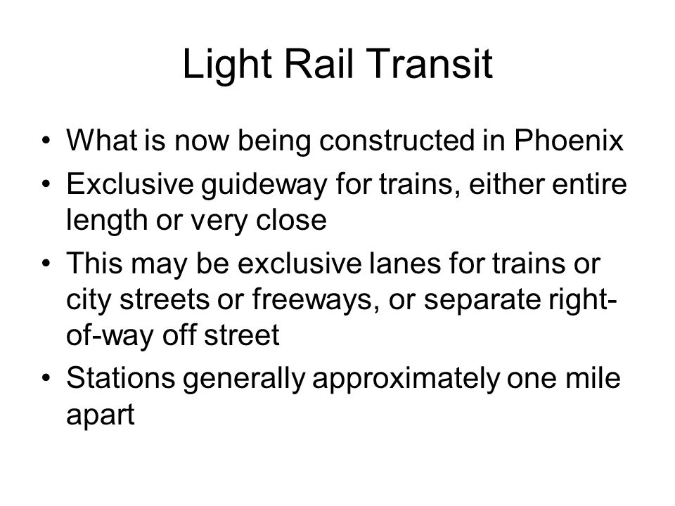 Light Rail Transit What is now being constructed in Phoenix Exclusive guideway for trains, either entire length or very close This may be exclusive la