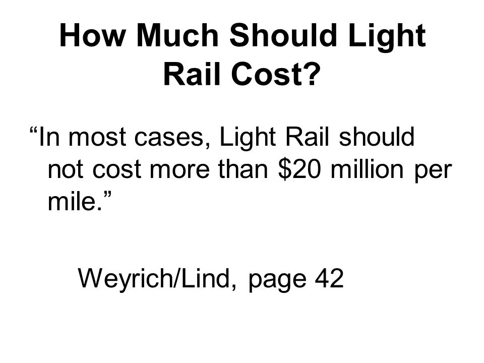 "How Much Should Light Rail Cost? ""In most cases, Light Rail should not cost more than $20 million per mile."" Weyrich/Lind, page 42"