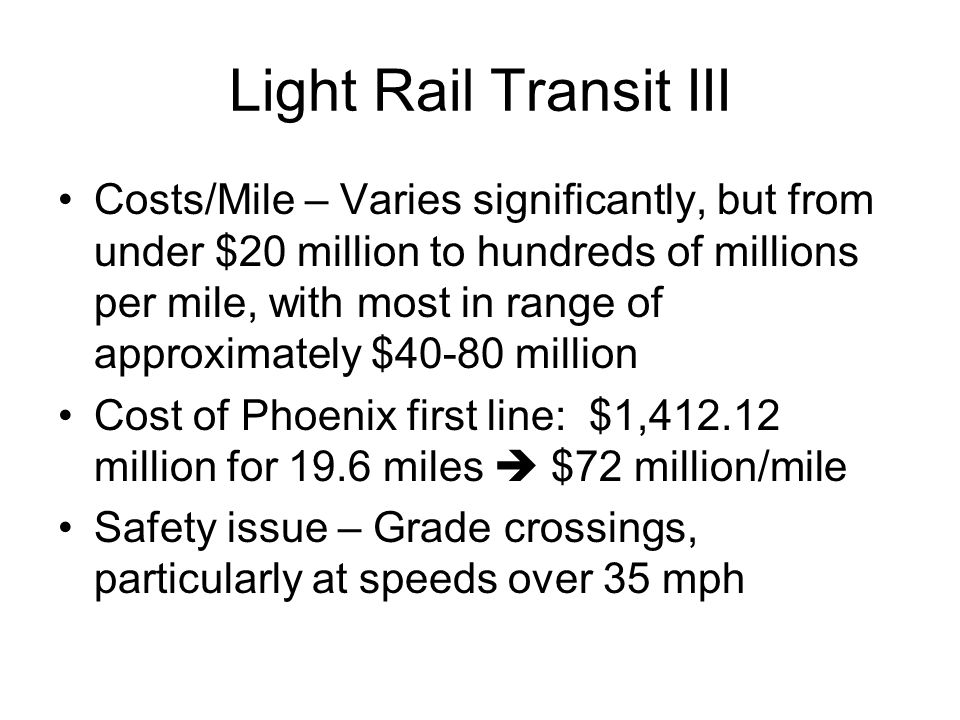Light Rail Transit III Costs/Mile – Varies significantly, but from under $20 million to hundreds of millions per mile, with most in range of approxima