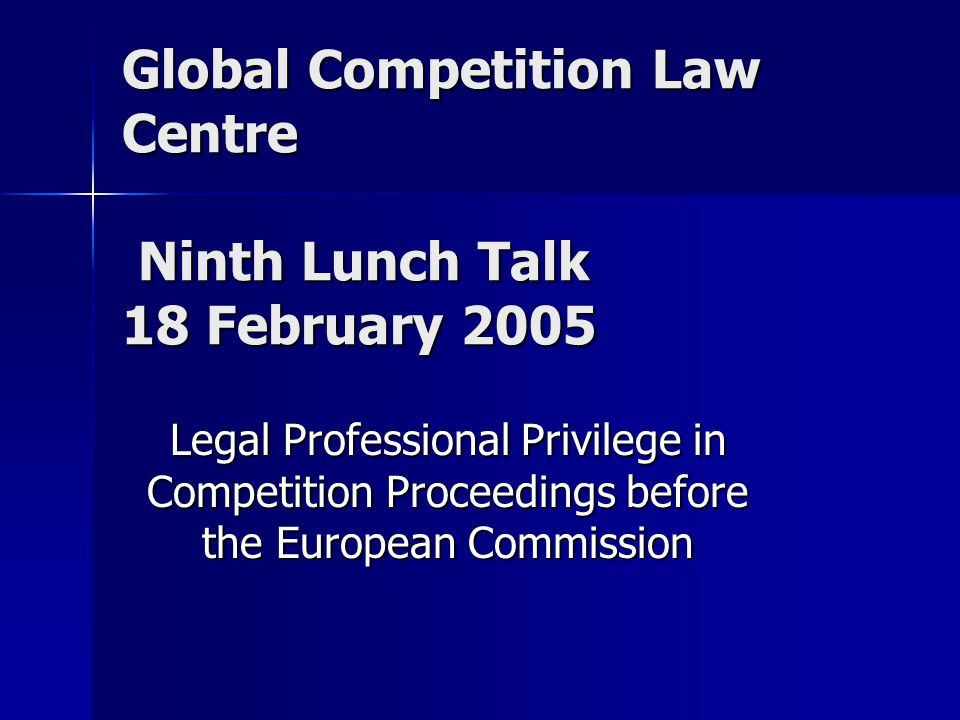 Global Competition Law Centre Ninth Lunch Talk 18 February 2005 Legal Professional Privilege in Competition Proceedings before the European Commission