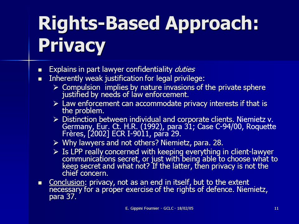 E. Gippini Fournier - GCLC - 18/02/0511 Rights-Based Approach: Privacy Explains in part lawyer confidentiality duties Explains in part lawyer confiden