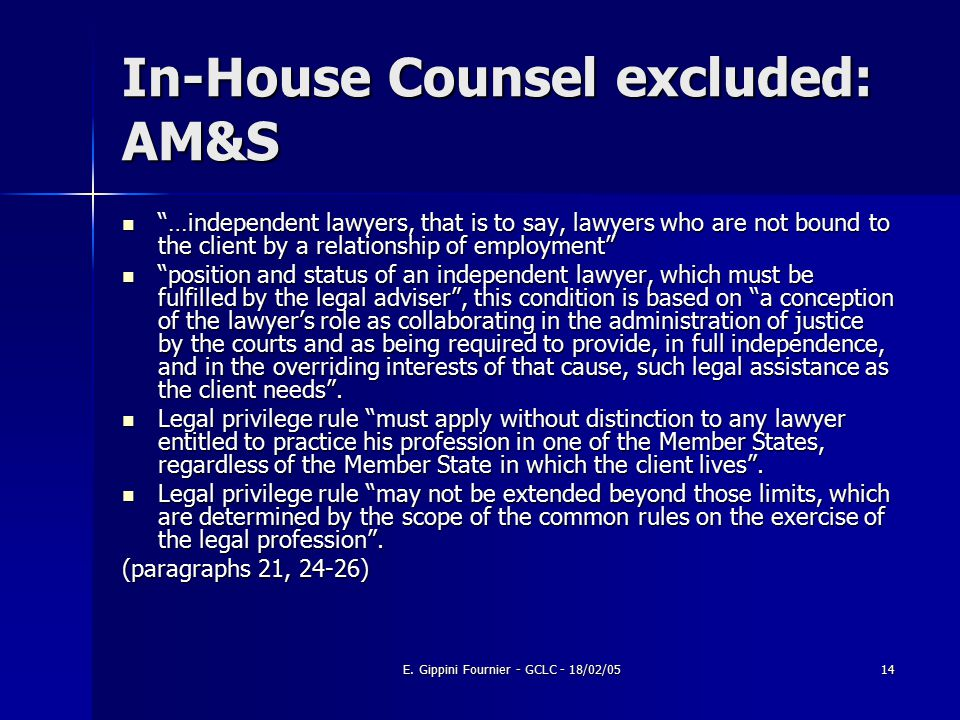 "E. Gippini Fournier - GCLC - 18/02/0514 In-House Counsel excluded: AM&S ""…independent lawyers, that is to say, lawyers who are not bound to the client"