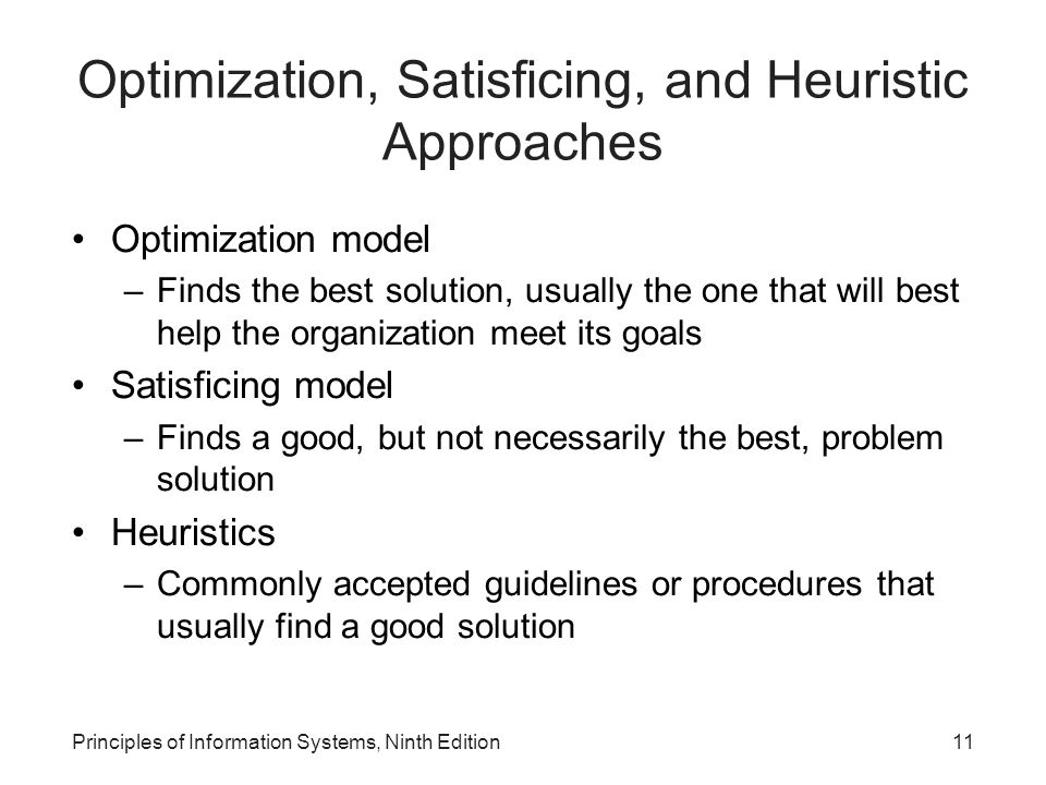 Principles of Information Systems, Ninth Edition11 Optimization, Satisficing, and Heuristic Approaches Optimization model –Finds the best solution, us
