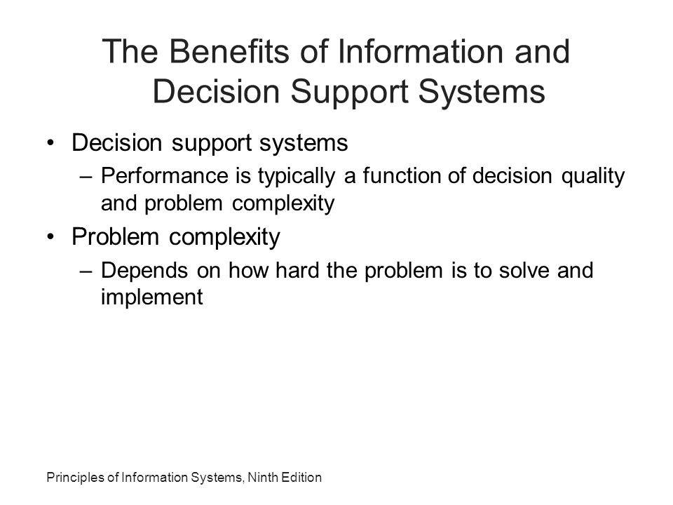 Principles of Information Systems, Ninth Edition The Benefits of Information and Decision Support Systems Decision support systems –Performance is typ