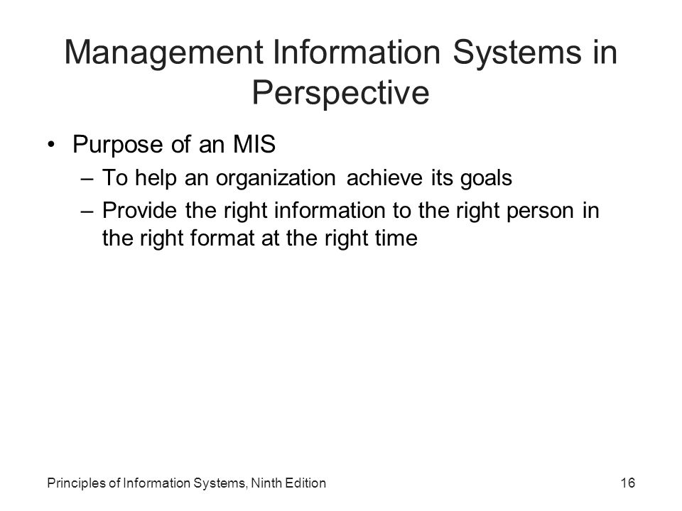 Principles of Information Systems, Ninth Edition16 Management Information Systems in Perspective Purpose of an MIS –To help an organization achieve it