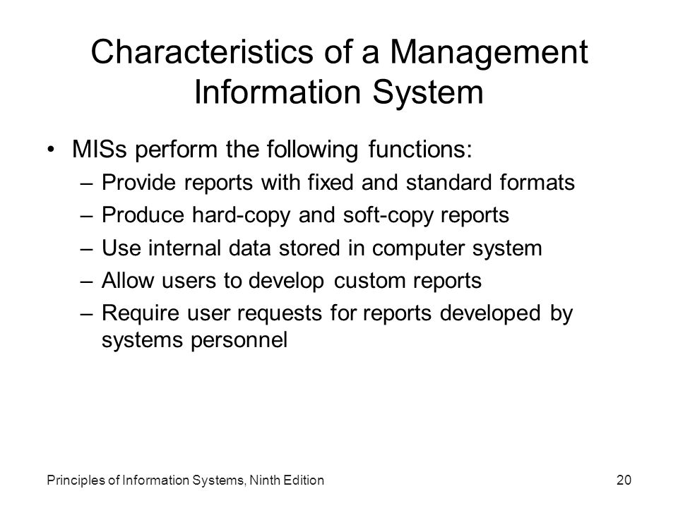 Principles of Information Systems, Ninth Edition20 Characteristics of a Management Information System MISs perform the following functions: –Provide r