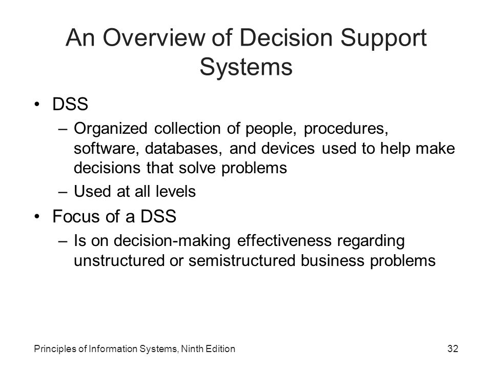 Principles of Information Systems, Ninth Edition32 An Overview of Decision Support Systems DSS –Organized collection of people, procedures, software,