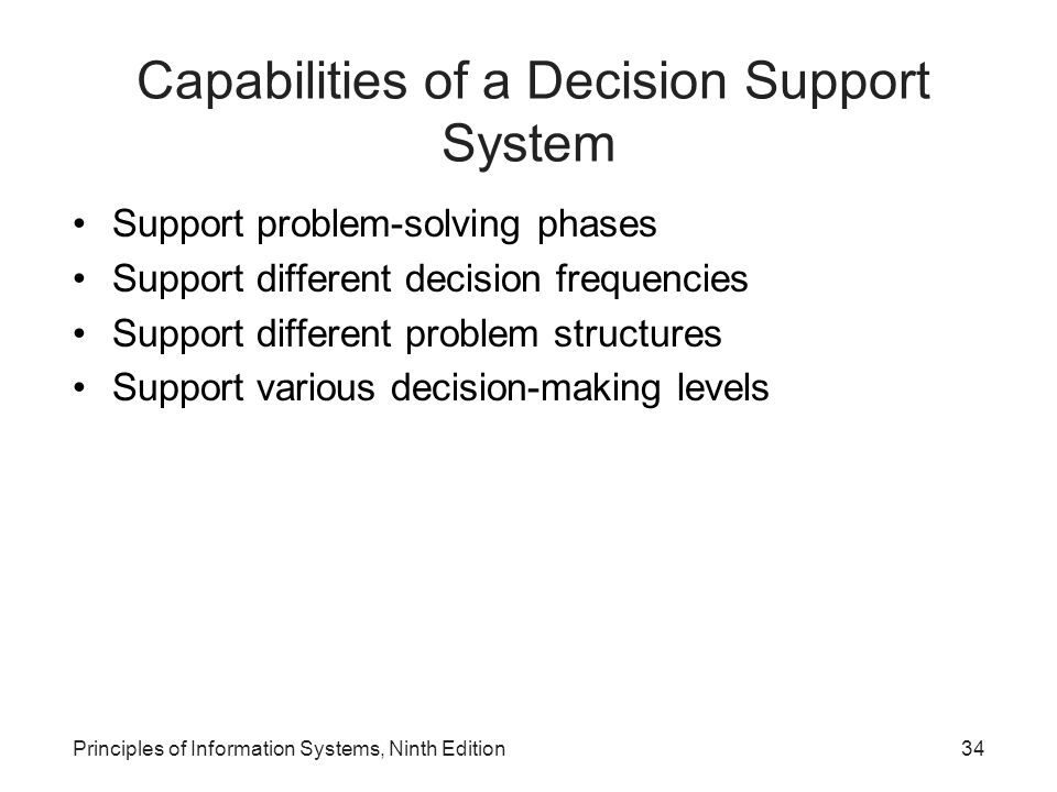 Principles of Information Systems, Ninth Edition34 Capabilities of a Decision Support System Support problem-solving phases Support different decision