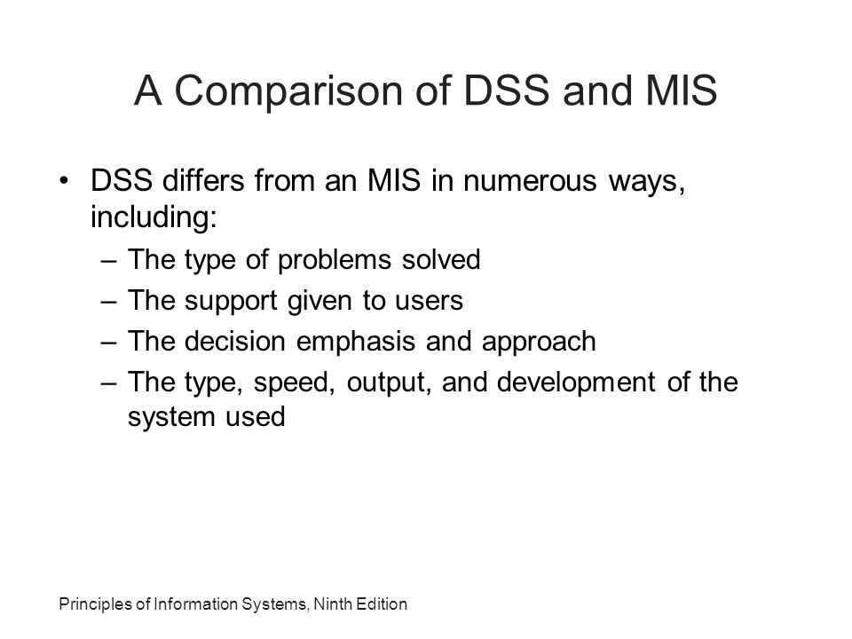 A Comparison of DSS and MIS DSS differs from an MIS in numerous ways, including: –The type of problems solved –The support given to users –The decisio