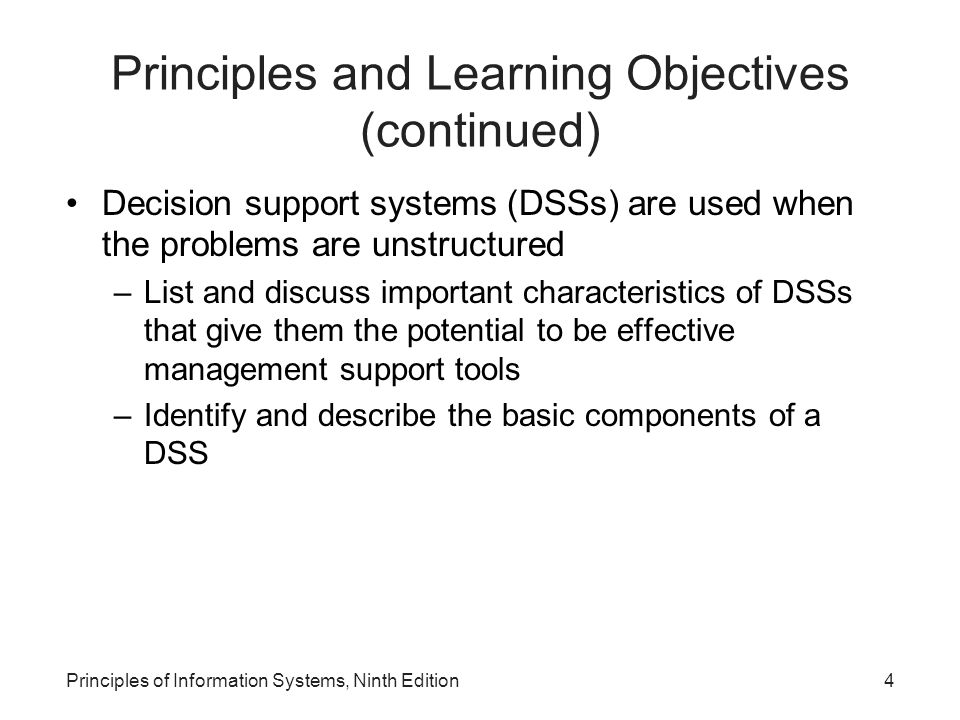 Principles of Information Systems, Ninth Edition4 Principles and Learning Objectives (continued) Decision support systems (DSSs) are used when the pro
