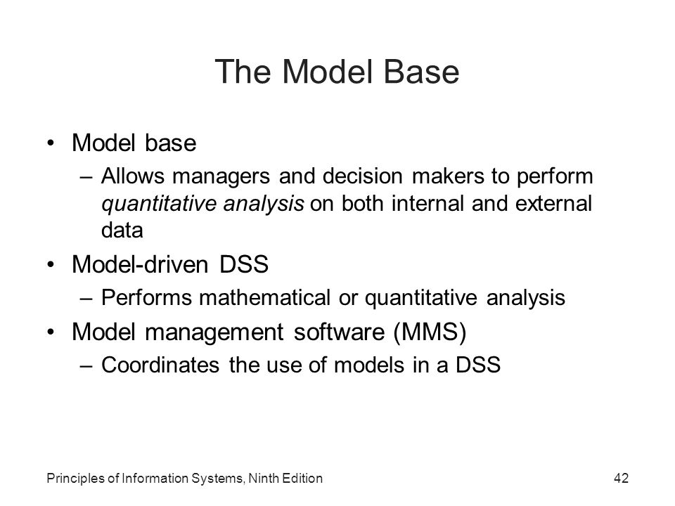 Principles of Information Systems, Ninth Edition42 The Model Base Model base –Allows managers and decision makers to perform quantitative analysis on