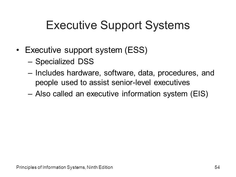 Principles of Information Systems, Ninth Edition54 Executive Support Systems Executive support system (ESS) –Specialized DSS –Includes hardware, softw