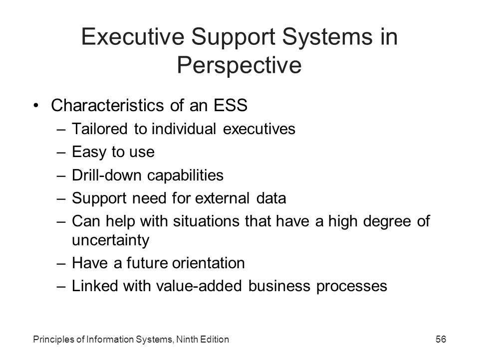 56 Executive Support Systems in Perspective Characteristics of an ESS –Tailored to individual executives –Easy to use –Drill-down capabilities –Suppor
