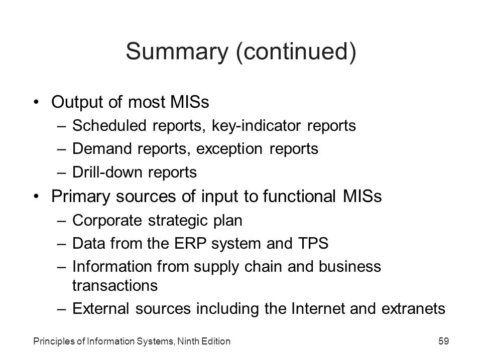 Principles of Information Systems, Ninth Edition59 Summary (continued) Output of most MISs –Scheduled reports, key-indicator reports –Demand reports,