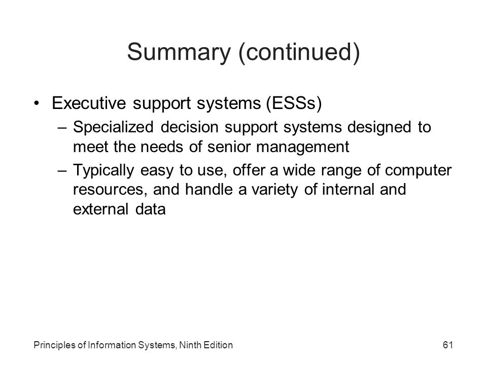 Principles of Information Systems, Ninth Edition61 Summary (continued) Executive support systems (ESSs) –Specialized decision support systems designed