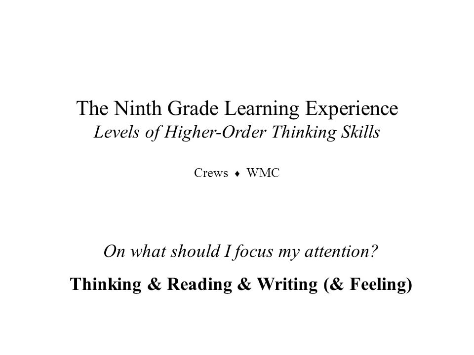 On what should I focus my attention? Thinking & Reading & Writing (& Feeling) The Ninth Grade Learning Experience Levels of Higher-Order Thinking Skil