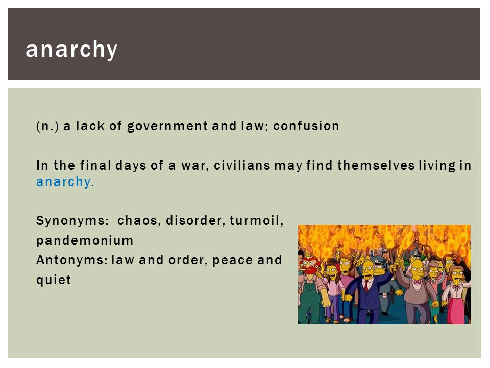 (n.) a lack of government and law; confusion In the final days of a war, civilians may find themselves living in anarchy. Synonyms: chaos, disorder, t