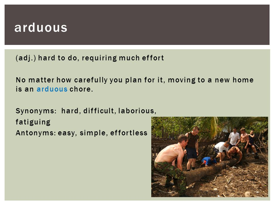 (adj.) hard to do, requiring much effort No matter how carefully you plan for it, moving to a new home is an arduous chore. Synonyms: hard, difficult,