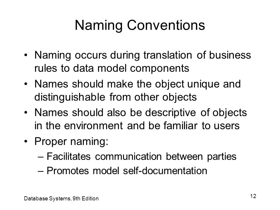 12 Naming Conventions Naming occurs during translation of business rules to data model components Names should make the object unique and distinguisha
