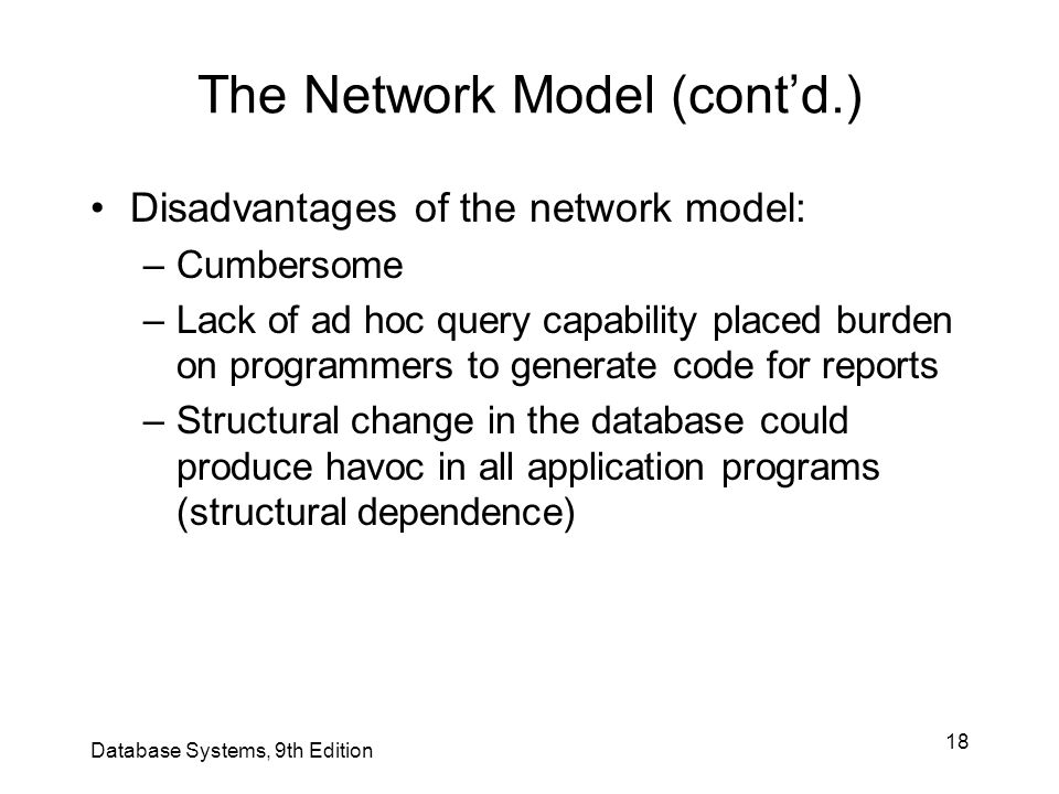 18 The Network Model (cont'd.) Disadvantages of the network model: –Cumbersome –Lack of ad hoc query capability placed burden on programmers to genera