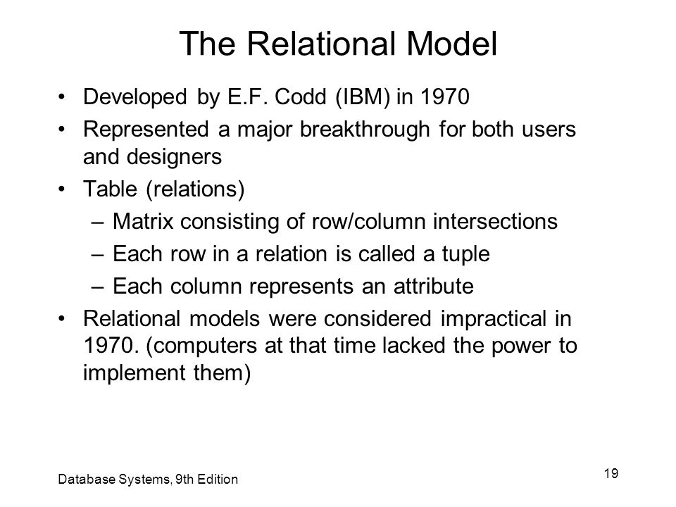 19 The Relational Model Developed by E.F. Codd (IBM) in 1970 Represented a major breakthrough for both users and designers Table (relations) –Matrix c
