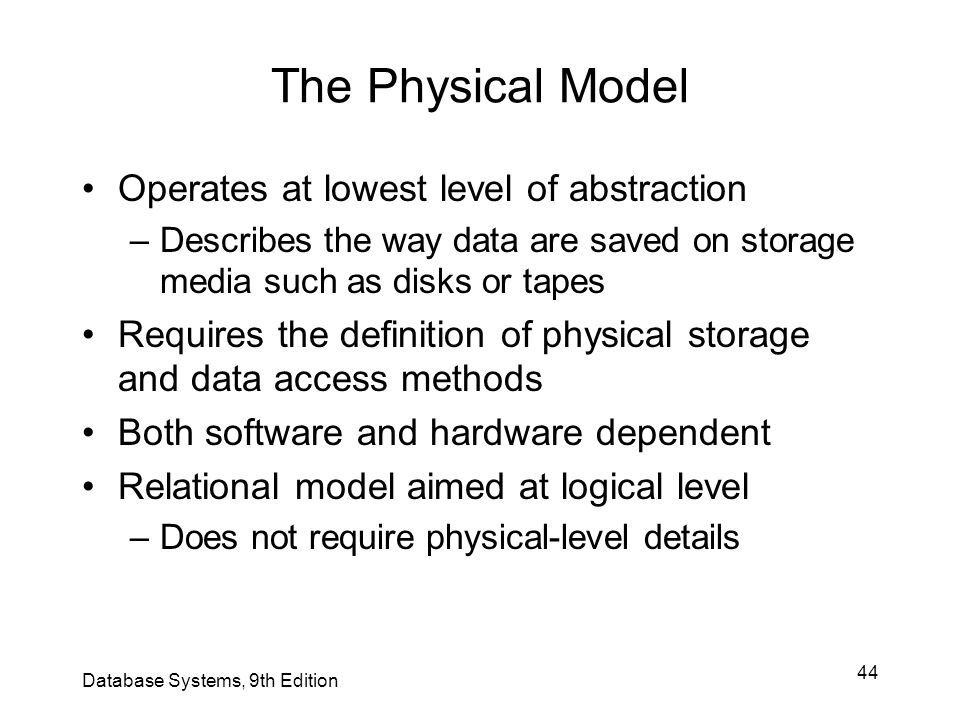 44 The Physical Model Operates at lowest level of abstraction –Describes the way data are saved on storage media such as disks or tapes Requires the d