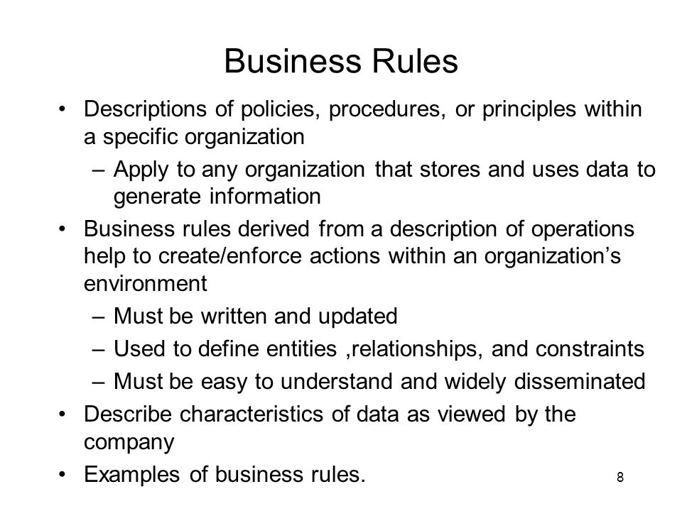9 Discovering Business Rules Sources of business rules: –Company managers –Policy makers –Department managers –Written documentation Procedures Standards Operations manuals –Direct interviews with end users  different perception.