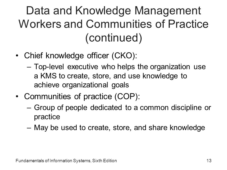 Fundamentals of Information Systems, Sixth Edition13 Data and Knowledge Management Workers and Communities of Practice (continued) Chief knowledge off