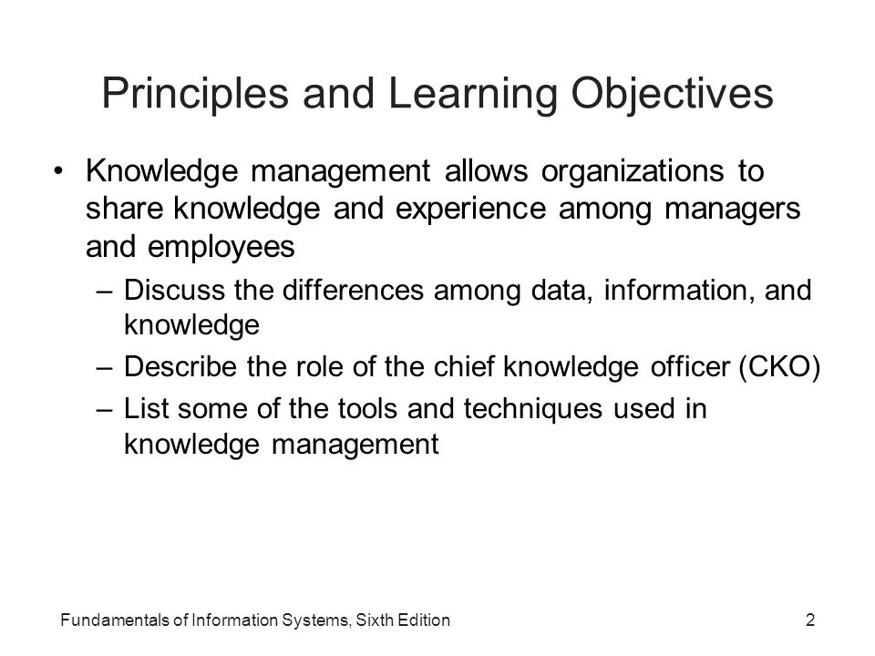 Fundamentals of Information Systems, Sixth Edition2 Principles and Learning Objectives Knowledge management allows organizations to share knowledge an