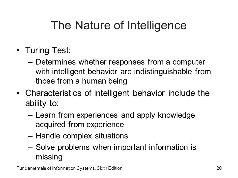 The Nature of Intelligence Turing Test: –Determines whether responses from a computer with intelligent behavior are indistinguishable from those from