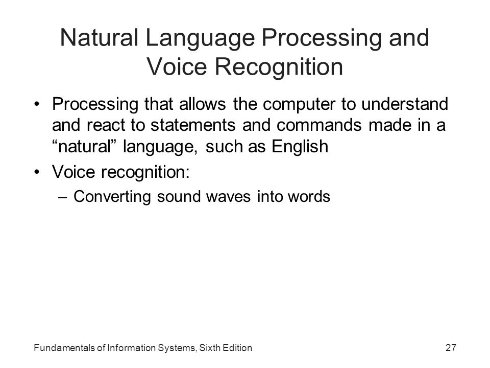 Fundamentals of Information Systems, Sixth Edition27 Natural Language Processing and Voice Recognition Processing that allows the computer to understa