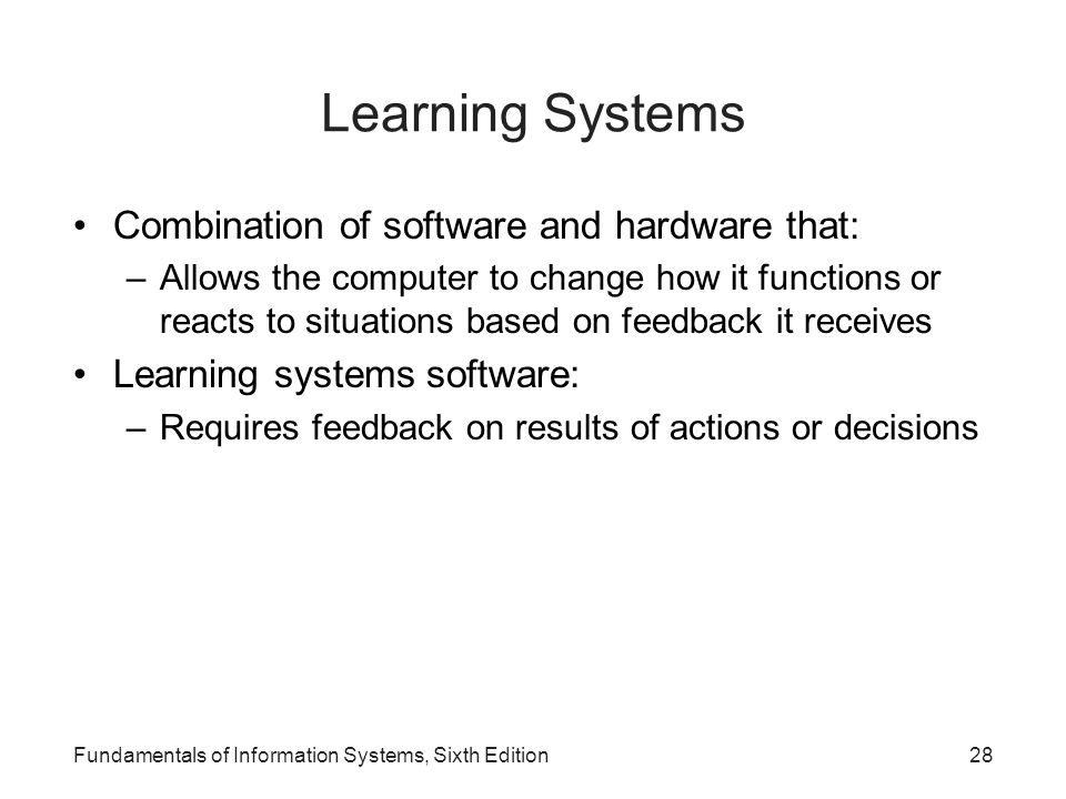 Fundamentals of Information Systems, Sixth Edition28 Learning Systems Combination of software and hardware that: –Allows the computer to change how it