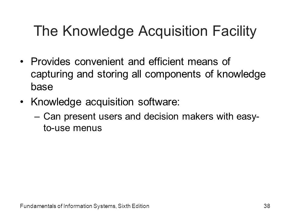 Fundamentals of Information Systems, Sixth Edition38 The Knowledge Acquisition Facility Provides convenient and efficient means of capturing and stori