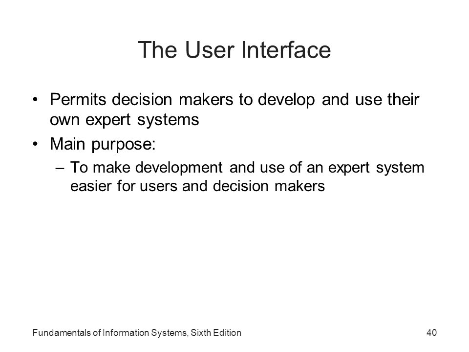 Fundamentals of Information Systems, Sixth Edition40 The User Interface Permits decision makers to develop and use their own expert systems Main purpo
