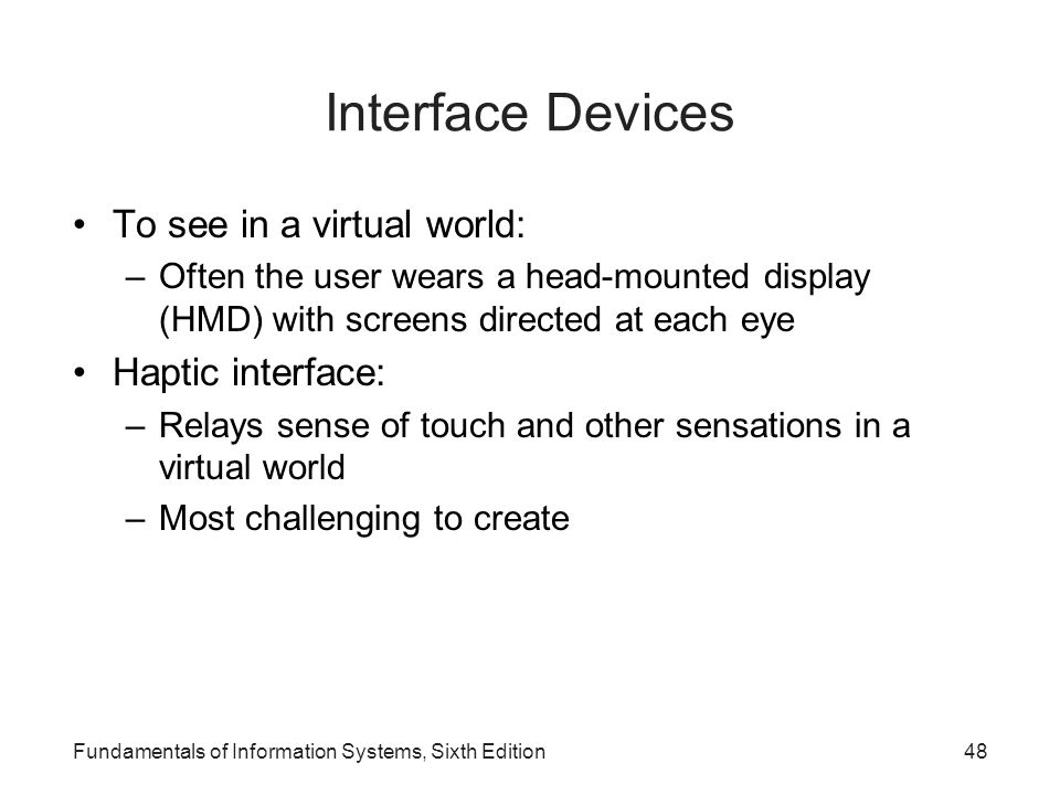 Interface Devices To see in a virtual world: –Often the user wears a head-mounted display (HMD) with screens directed at each eye Haptic interface: –R