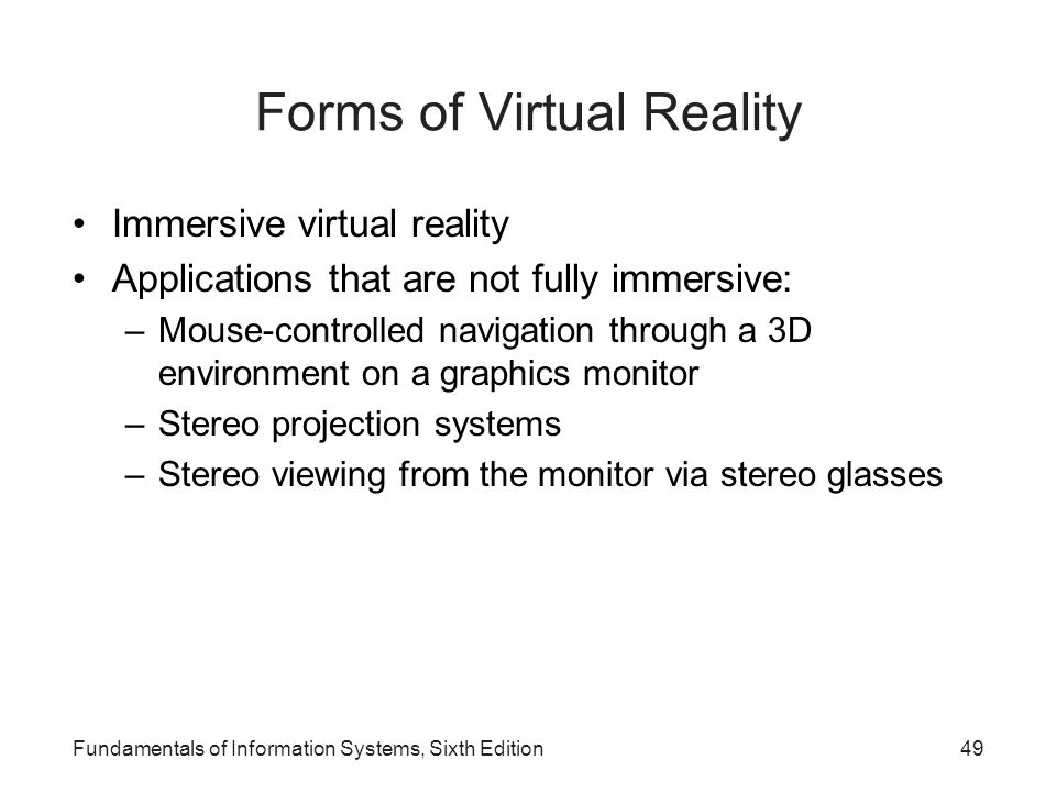 Fundamentals of Information Systems, Sixth Edition49 Forms of Virtual Reality Immersive virtual reality Applications that are not fully immersive: –Mo