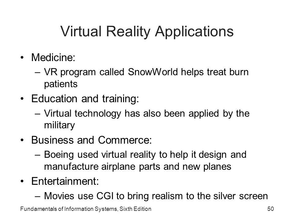 Fundamentals of Information Systems, Sixth Edition50 Virtual Reality Applications Medicine: –VR program called SnowWorld helps treat burn patients Edu