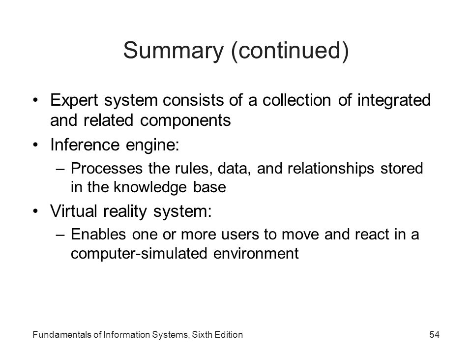 Fundamentals of Information Systems, Sixth Edition54 Summary (continued) Expert system consists of a collection of integrated and related components I