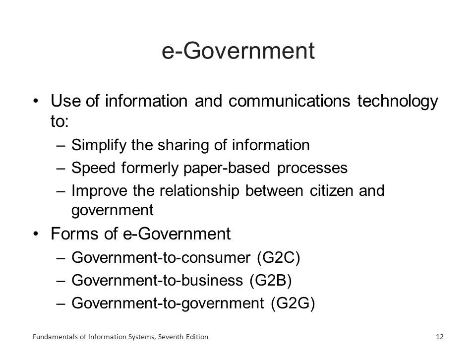 Fundamentals of Information Systems, Seventh Edition12 e-Government Use of information and communications technology to: –Simplify the sharing of info