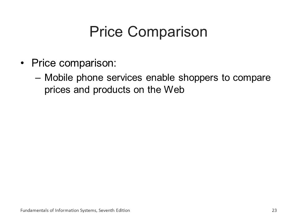 Price Comparison Price comparison: –Mobile phone services enable shoppers to compare prices and products on the Web Fundamentals of Information System