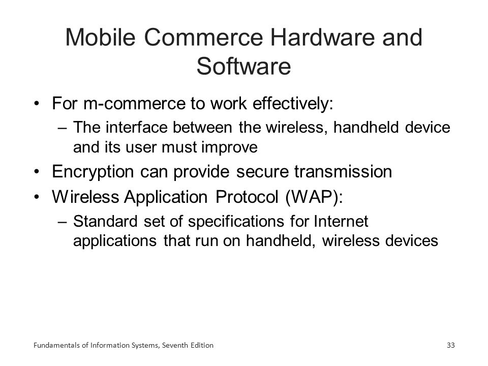 Fundamentals of Information Systems, Seventh Edition33 Mobile Commerce Hardware and Software For m-commerce to work effectively: –The interface betwee