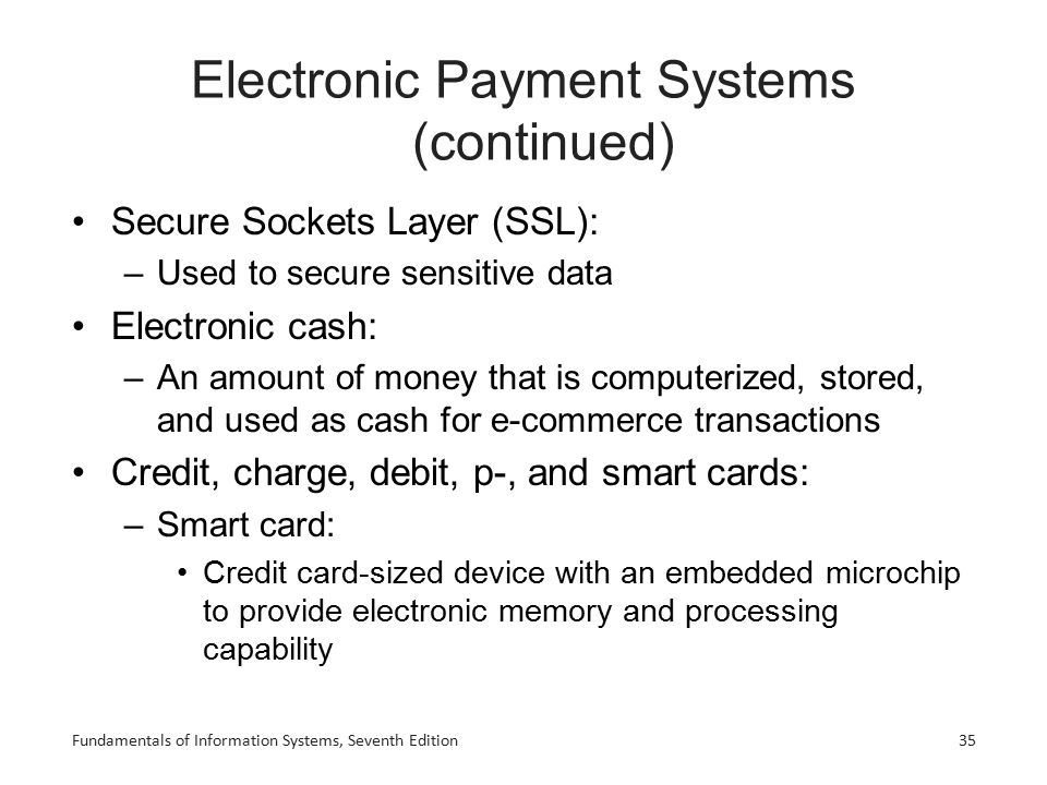 Fundamentals of Information Systems, Seventh Edition Electronic Payment Systems (continued) Secure Sockets Layer (SSL): –Used to secure sensitive data