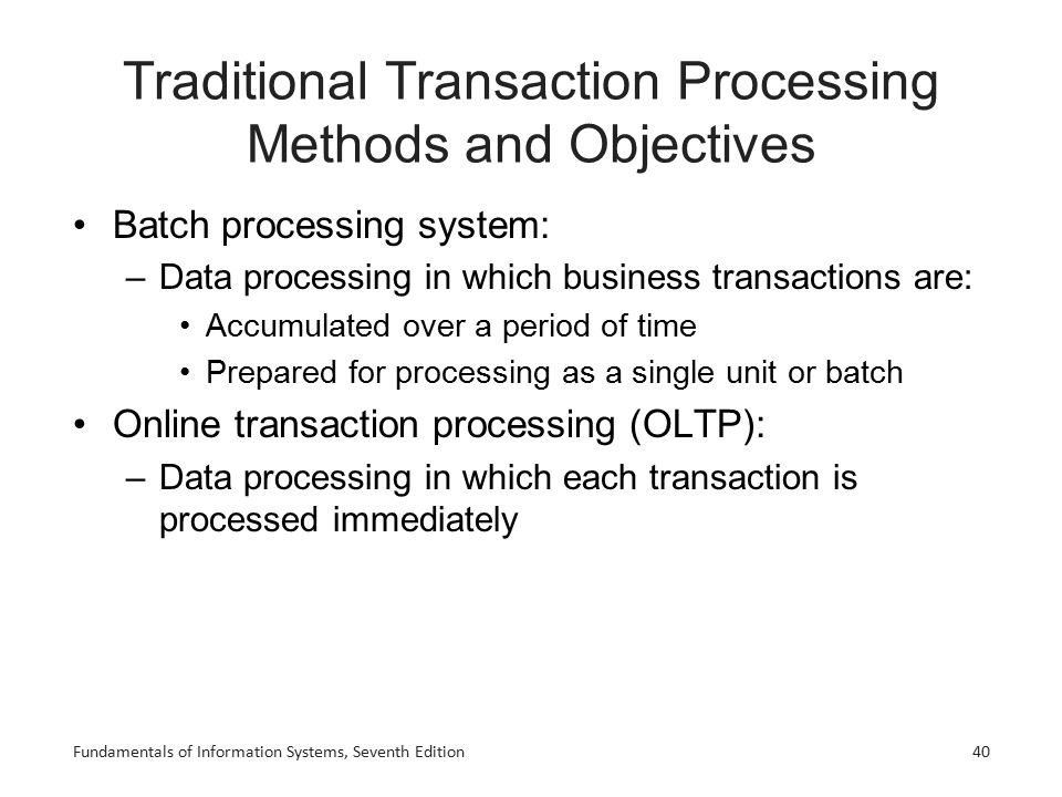 Fundamentals of Information Systems, Seventh Edition40 Traditional Transaction Processing Methods and Objectives Batch processing system: –Data proces