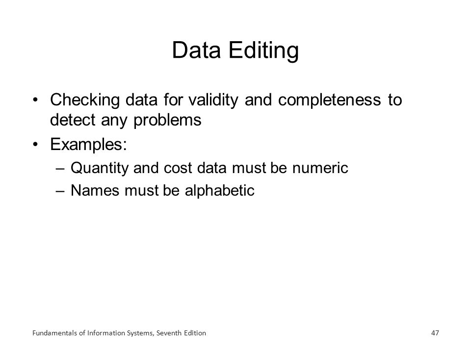 Fundamentals of Information Systems, Seventh Edition47 Data Editing Checking data for validity and completeness to detect any problems Examples: –Quan