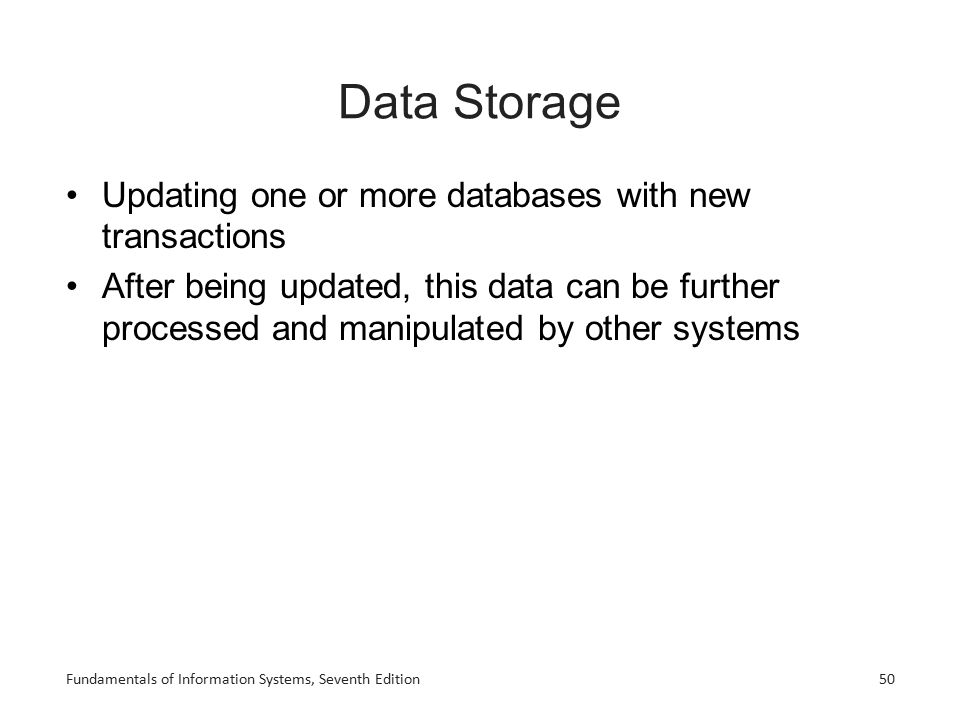 Fundamentals of Information Systems, Seventh Edition50 Data Storage Updating one or more databases with new transactions After being updated, this dat