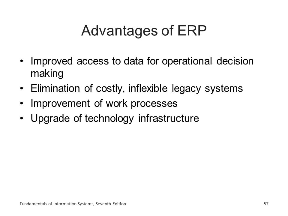 Fundamentals of Information Systems, Seventh Edition57 Advantages of ERP Improved access to data for operational decision making Elimination of costly